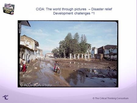 © The Critical Thinking Consortium CIDA: The world through pictures – Disaster relief Development challenges # 1.