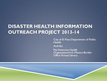 DISASTER HEALTH INFORMATION OUTREACH PROJECT 2013-14 City of El Paso Department of Public Health And the Pan American Health Organization/U.S.-Mexico Border.