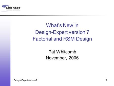 Design-Expert version 71 What's New in Design-Expert version 7 Factorial and RSM Design Pat Whitcomb November, 2006.