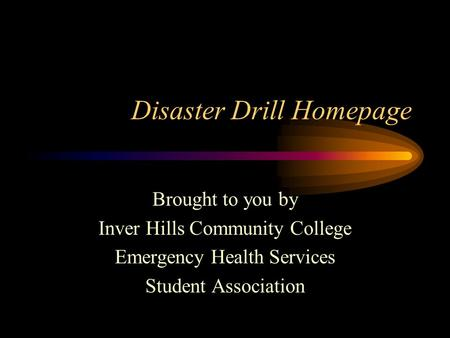 Disaster Drill Homepage Brought to you by Inver Hills Community College Emergency Health Services Student Association.