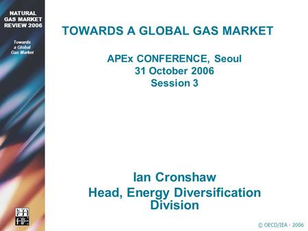 © OECD/IEA - 2006 2006 NATURAL GAS MARKET REVIEW 2006 Towards a Global Gas Market TOWARDS A GLOBAL GAS MARKET APEx CONFERENCE, Seoul 31 October 2006 Session.
