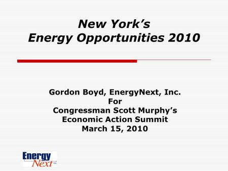 New York's Energy Opportunities 2010 Gordon Boyd, EnergyNext, Inc. For Congressman Scott Murphy's Economic Action Summit March 15, 2010.