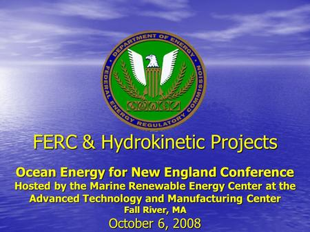 FERC & Hydrokinetic Projects Ocean Energy for New England Conference Hosted by the Marine Renewable Energy Center at the Advanced Technology and Manufacturing.