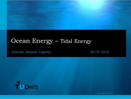 1 Challenge the future Ocean Energy – Tidal Energy Antonio Jarquin-Laguna28-04-2015 Challenge the future.