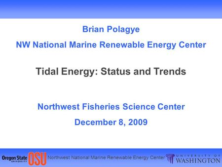 Northwest National Marine Renewable Energy Center Brian Polagye NW National Marine Renewable Energy Center Tidal Energy: Status and Trends Northwest Fisheries.