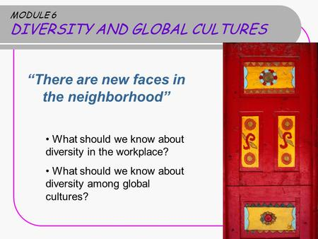 "MODULE 6 DIVERSITY AND GLOBAL CULTURES ""There are new faces in the neighborhood"" What should we know about diversity in the workplace? What should we know."
