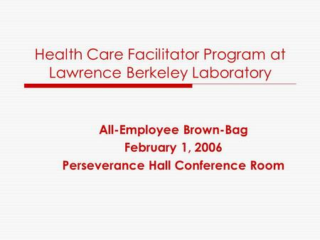 Health Care Facilitator Program at Lawrence Berkeley Laboratory All-Employee Brown-Bag February 1, 2006 Perseverance Hall Conference Room.