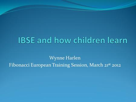 Wynne Harlen Fibonacci European Training Session, March 21 st 2012.