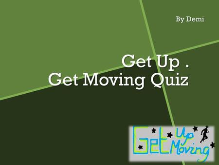 Get Up. Get Moving Quiz By Demi. Instructions And about the quiz  Example: Press Action Buttons To Continue, the action button will bring you to the.