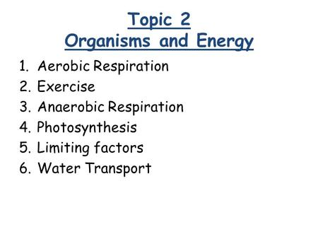 Topic 2 Organisms and Energy 1.Aerobic Respiration 2.Exercise 3.Anaerobic Respiration 4.Photosynthesis 5.Limiting factors 6.Water Transport.