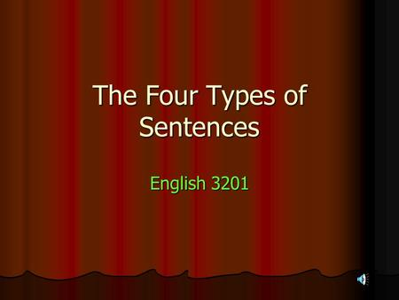 The Four Types of Sentences English 3201. Sentence Types 1. Simple 2. Compound 3. Complex 4. Compound – Complex 1. Declarative. 2. Imperative. 3. Question?