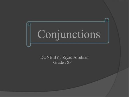 DONE BY : Ziyad Alrubian Grade : 8F Conjunctions.