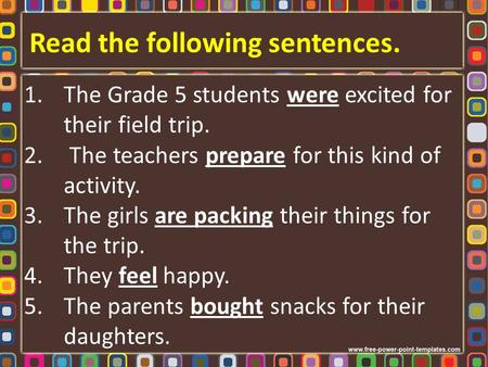 Read the following sentences. 1.The Grade 5 students were excited for their field trip. 2. The teachers prepare for this kind of activity. 3.The girls.