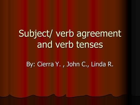 Subject/ verb agreement and verb tenses By: Cierra Y., John C., Linda R.