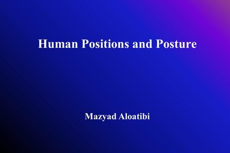 Human Positions and Posture Mazyad Aloatibi. Human Positions and Posture The position in which the parts of your body are hold upright against gravity.
