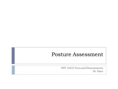 Posture Assessment PHT 1261C Tests and Measurements Dr. Kane.
