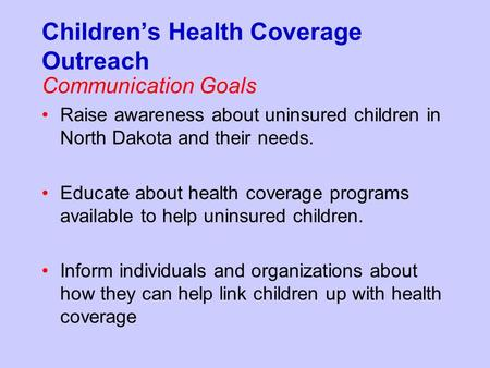 Children's Health Coverage Outreach Communication Goals Raise awareness about uninsured children in North Dakota and their needs. Educate about health.