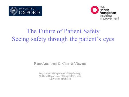 The Future of Patient Safety Seeing safety through the patient's eyes Rene Amalberti & Charles Vincent Department of Experimental Psychology, Nuffield.