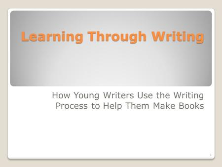 Learning Through Writing How Young Writers Use the Writing Process to Help Them Make Books 1.
