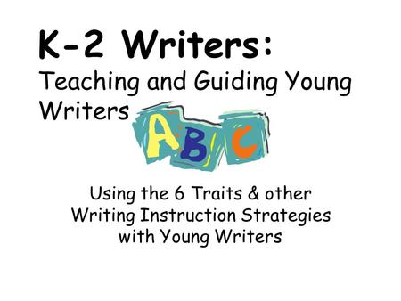 K-2 Writers: Teaching and Guiding Young Writers Using the 6 Traits & other Writing Instruction Strategies with Young Writers.