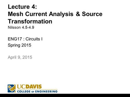 Lecture 4: Mesh Current Analysis & Source Transformation Nilsson 4.5-4.9 ENG17 : Circuits I Spring 2015 1 April 9, 2015.