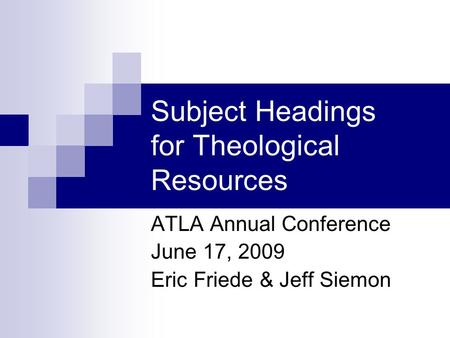 Subject Headings for Theological Resources ATLA Annual Conference June 17, 2009 Eric Friede & Jeff Siemon.