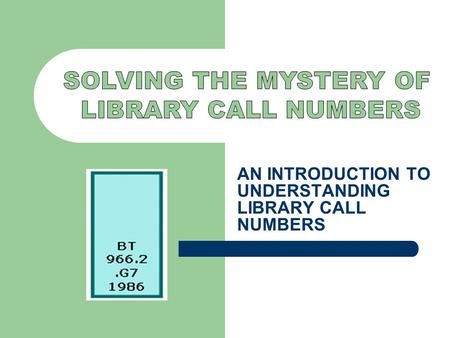 AN INTRODUCTION TO UNDERSTANDING LIBRARY CALL NUMBERS.