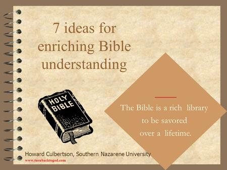 7 ideas for enriching Bible understanding The Bible is a rich library to be savored over a lifetime. Howard Culbertson, Southern Nazarene University www.turnbacktogod.com.