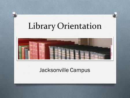 Library Orientation Jacksonville Campus. Library Staff Carol Hayes Assistant Librarian (904) 354-4800 Robert Mayer Library Director (704)