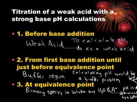 Titration of a weak acid with a strong base pH calculations 1. Before base addition 2. From first base addition until just before equivalence point 3.