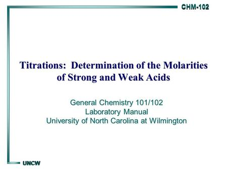 CHM-102 CHM-102 UNCW UNCW Titrations: Determination of the Molarities of Strong and Weak Acids General Chemistry 101/102 Laboratory Manual University of.