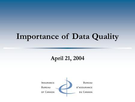 Importance of Data Quality April 21, 2004. Agenda  Uses & Benefits of Data  Elements of Quality  IBC Data Quality Safeguards  Metrics  Data Quality.