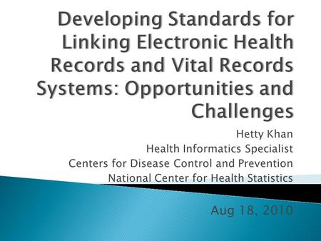 Hetty Khan Health Informatics Specialist Centers for Disease Control and Prevention National Center for Health Statistics Aug 18, 2010.