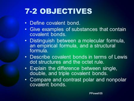 7-2 OBJECTIVES Define covalent bond. Give examples of substances that contain covalent bonds. Distinguish between a molecular formula, an empirical formula,