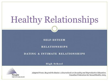 SELF-ESTEEM RELATIONSHIPS DATING & INTIMATE RELATIONSHIPS High School Healthy Relationships Adapted From: Beyond the Basics: A Sourcebook on Sexuality.