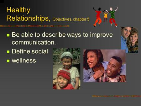 Healthy Relationships, Objectives, chapter 5 Be able to describe ways to improve communication. Define social wellness.