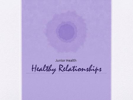 "Healthy Relationships Junior Health. Do Now Define what you think the word ""relationship"" means. What makes a relationship healthy or unhealthy?"