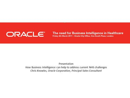 Presentation How Business Intelligence can help to address current NHS challenges Chris Knowles, Oracle Corporation, Principal Sales Consultant.