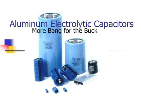 Aluminum Electrolytic Capacitors More Bang for the Buck.