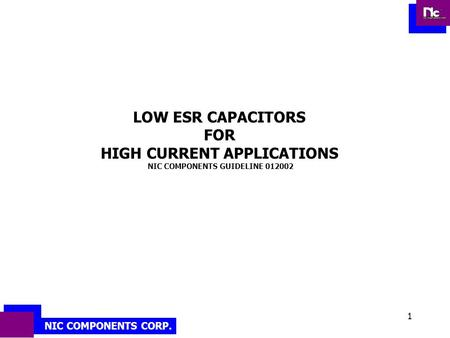 NIC COMPONENTS CORP. 1 LOW ESR CAPACITORS FOR HIGH CURRENT APPLICATIONS NIC COMPONENTS GUIDELINE 012002.