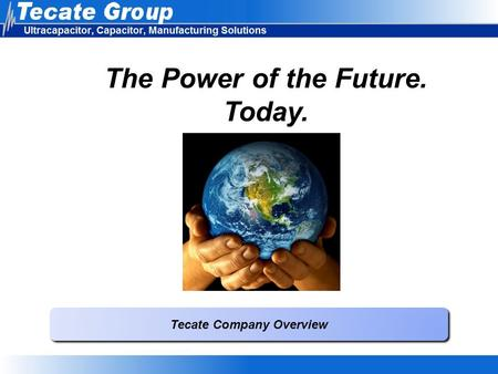 The Power of the Future. Today. Tecate Company Overview.