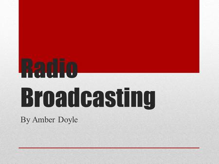 Radio Broadcasting By Amber Doyle. What Do You Think? Distinct voice type. Talk shows consisting of appealing topics. Music Sports Riding in the car.