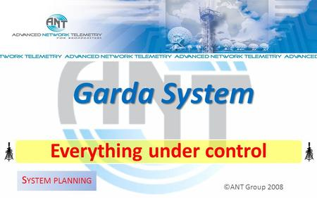 Everything under control ©ANT Group 2008 Garda System S YSTEM PLANNING.