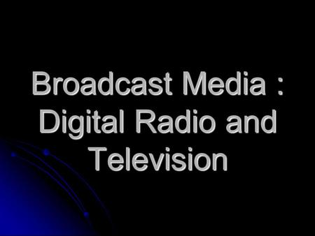 Broadcast Media : Digital Radio and Television. Social & Ethical Aspects Digital Radio Digital Television IT systems in a social context Digital Radio.