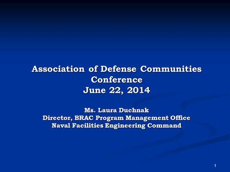 1 Association of Defense Communities Conference June 22, 2014 Ms. Laura Duchnak Director, BRAC Program Management Office Naval Facilities Engineering Command.