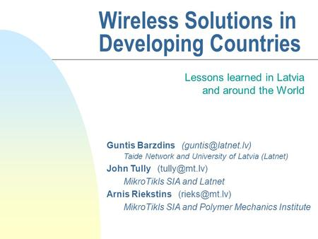 Wireless Solutions in Developing Countries Lessons learned in Latvia and around the World Guntis Barzdins Taide Network and University.