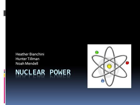 Heather Bianchini Hunter Tillman Noah Mendell Nuclear Energy  Nuclear Power is the use of sustained nuclear fission to generate nuclear energy.  Nuclear.