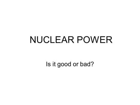 NUCLEAR POWER Is it good or bad?. Where does the nuclear power come from? Nuclear power is produced from controlled nuclear reactions. These nuclear reactions.