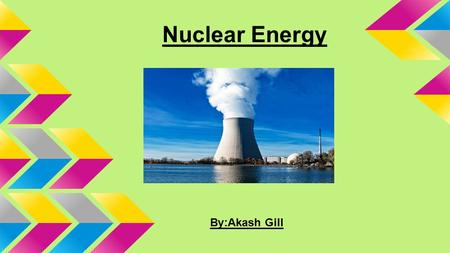 Nuclear Energy By:Akash Gill. What is Nuclear Energy? Nuclear energy usually means the part of the energy of an atomic nucleus, which can be released.