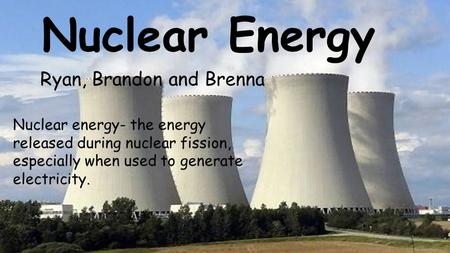 Nuclear Energy Ryan, Brandon and Brenna Nuclear energy- the energy released during nuclear fission, especially when used to generate electricity.